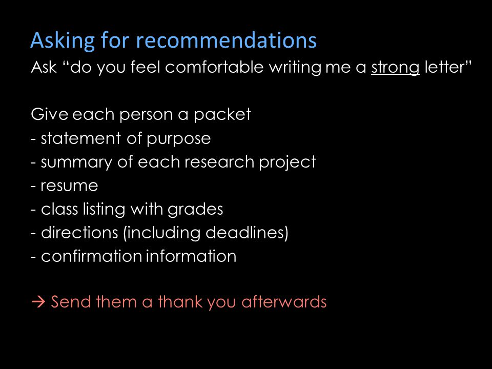 Asking for recommendations Ask do you feel comfortable writing me a strong letter Give each person a packet - statement of purpose - summary of each research project - resume - class listing with grades - directions (including deadlines) - confirmation information  Send them a thank you afterwards