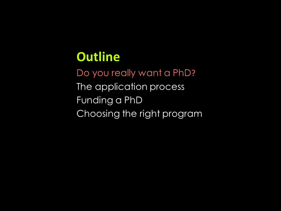 Outline Do you really want a PhD ? The application process Funding a PhD Choosing the right program