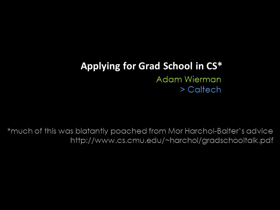 Applying for Grad School in CS* Adam Wierman > Caltech *much of this was blatantly poached from Mor Harchol-Balter's advice http://www.cs.cmu.edu/~harchol/gradschooltalk.pdf