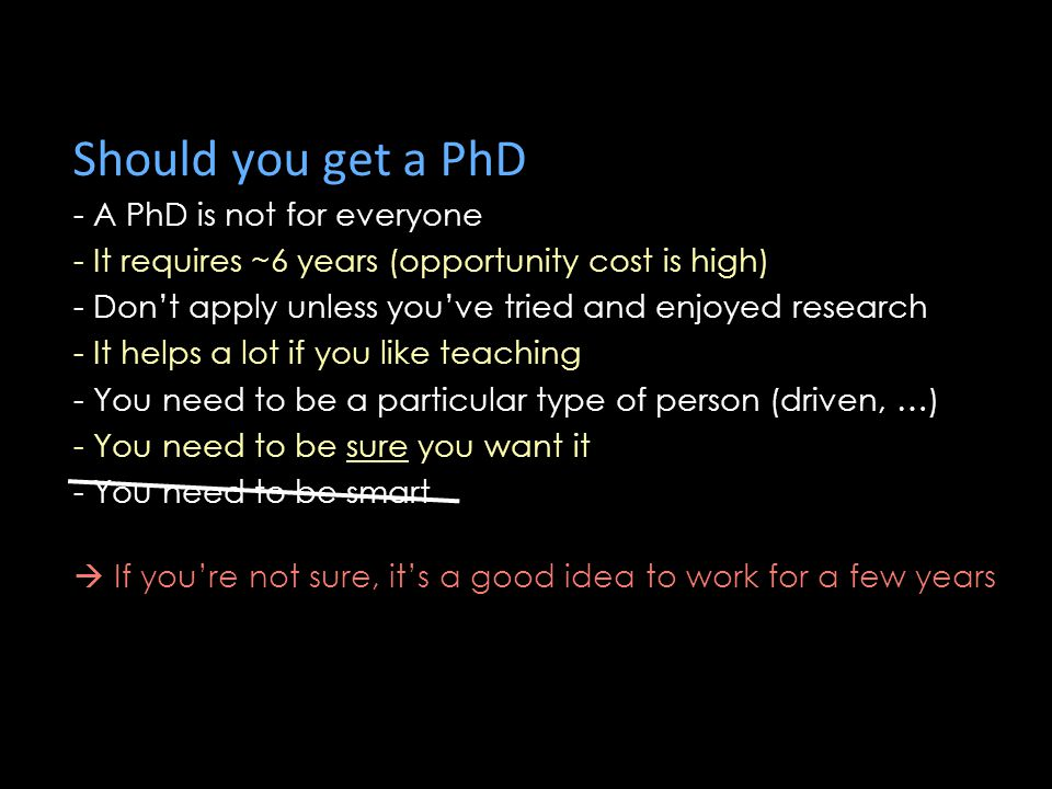 Should you get a PhD - A PhD is not for everyone - It requires ~6 years (opportunity cost is high) - Don't apply unless you've tried and enjoyed research - It helps a lot if you like teaching - You need to be a particular type of person (driven, …) - You need to be sure you want it - You need to be smart  If you're not sure, it's a good idea to work for a few years