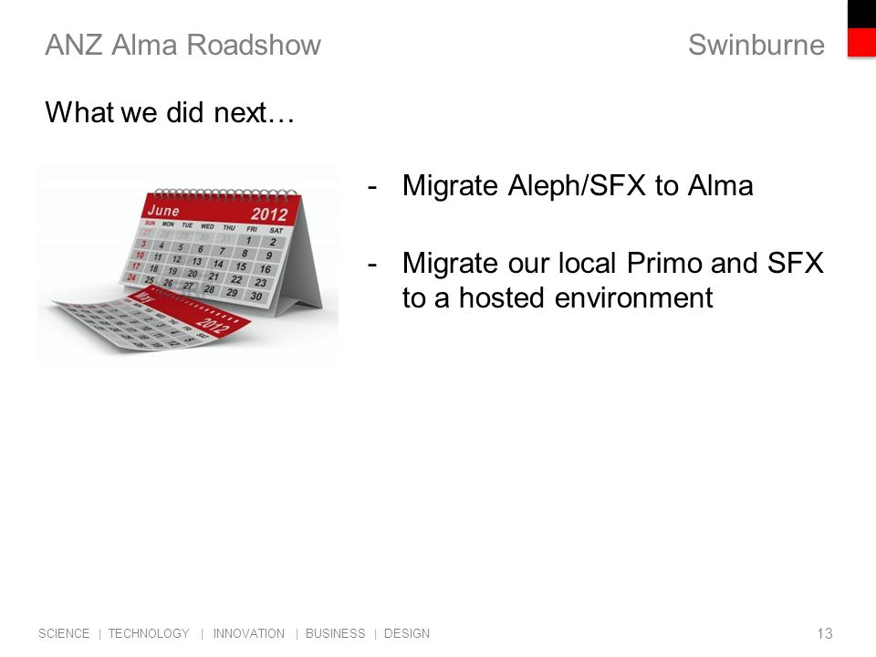 Swinburne SCIENCE | TECHNOLOGY | INNOVATION | BUSINESS | DESIGN ANZ Alma Roadshow -Migrate Aleph/SFX to Alma -Migrate our local Primo and SFX to a hosted environment 13 What we did next…