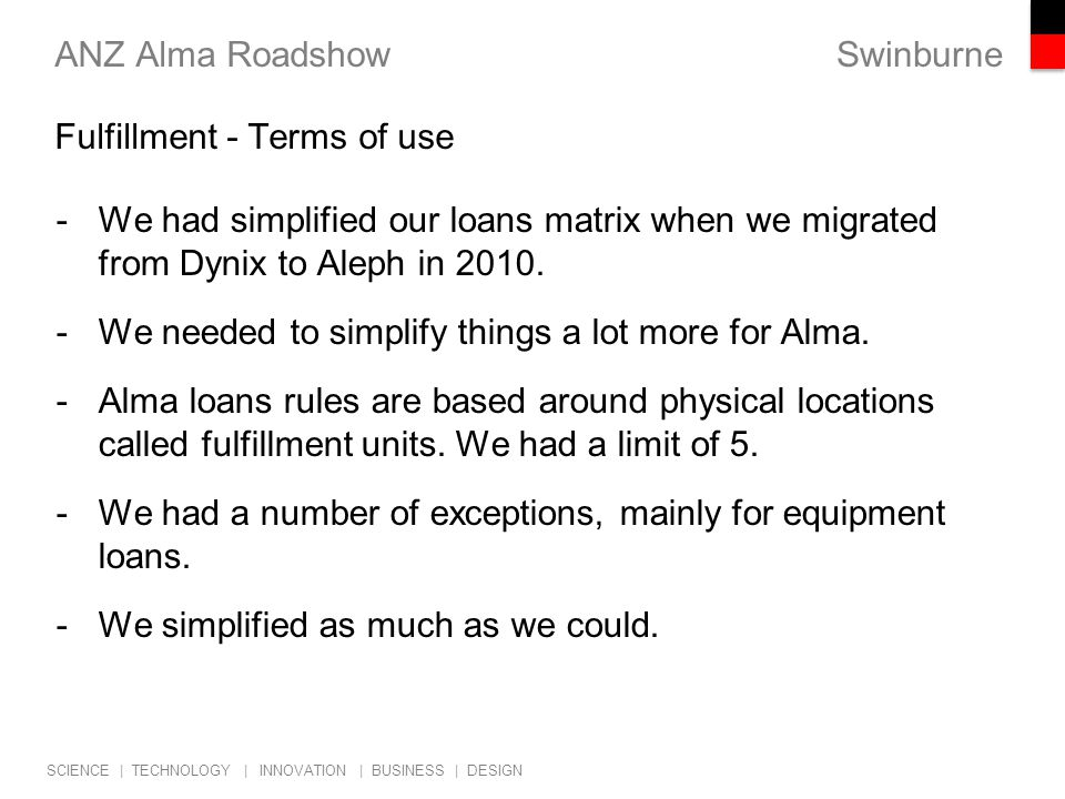 Swinburne SCIENCE | TECHNOLOGY | INNOVATION | BUSINESS | DESIGN ANZ Alma Roadshow -We had simplified our loans matrix when we migrated from Dynix to Aleph in 2010.