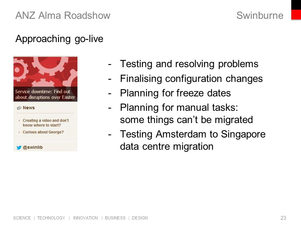 Swinburne SCIENCE | TECHNOLOGY | INNOVATION | BUSINESS | DESIGN ANZ Alma Roadshow -Testing and resolving problems -Finalising configuration changes -Planning for freeze dates -Planning for manual tasks: some things can't be migrated -Testing Amsterdam to Singapore data centre migration 23 Approaching go-live