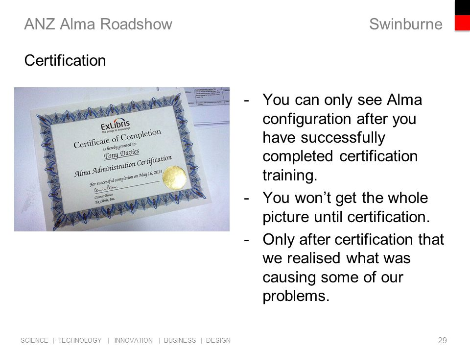 Swinburne SCIENCE | TECHNOLOGY | INNOVATION | BUSINESS | DESIGN ANZ Alma Roadshow -You can only see Alma configuration after you have successfully completed certification training.