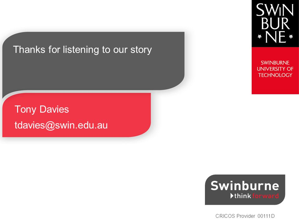 CRICOS Provider 00111D Thanks for listening to our story Tony Davies tdavies@swin.edu.au