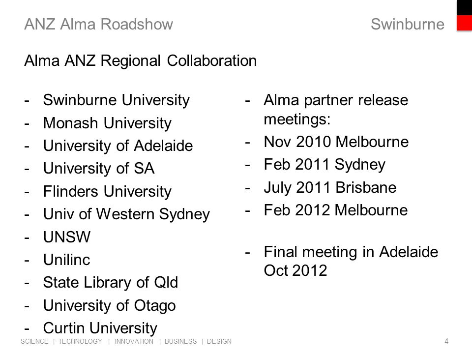Swinburne SCIENCE | TECHNOLOGY | INNOVATION | BUSINESS | DESIGN -Swinburne University -Monash University -University of Adelaide -University of SA -Flinders University -Univ of Western Sydney -UNSW -Unilinc -State Library of Qld -University of Otago -Curtin University ANZ Alma Roadshow -Alma partner release meetings: -Nov 2010 Melbourne -Feb 2011 Sydney -July 2011 Brisbane -Feb 2012 Melbourne -Final meeting in Adelaide Oct 2012 4 Alma ANZ Regional Collaboration