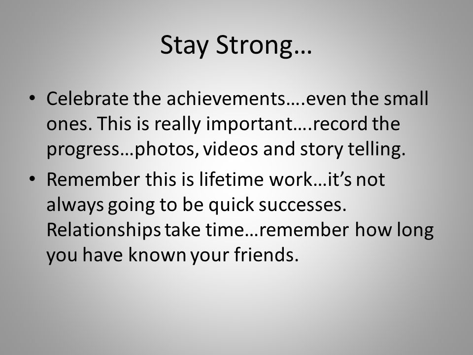 Stay Strong… Celebrate the achievements….even the small ones.