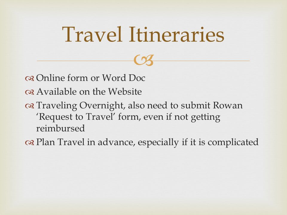   Online form or Word Doc  Available on the Website  Traveling Overnight, also need to submit Rowan 'Request to Travel' form, even if not getting reimbursed  Plan Travel in advance, especially if it is complicated Travel Itineraries