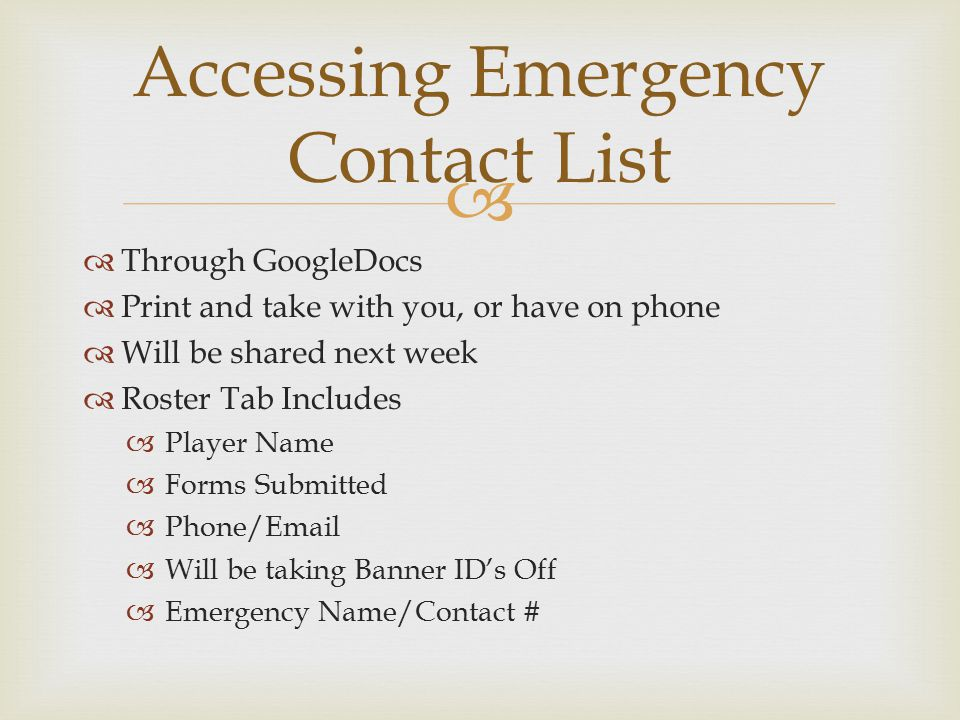   Through GoogleDocs  Print and take with you, or have on phone  Will be shared next week  Roster Tab Includes  Player Name  Forms Submitted  Phone/Email  Will be taking Banner ID's Off  Emergency Name/Contact # Accessing Emergency Contact List
