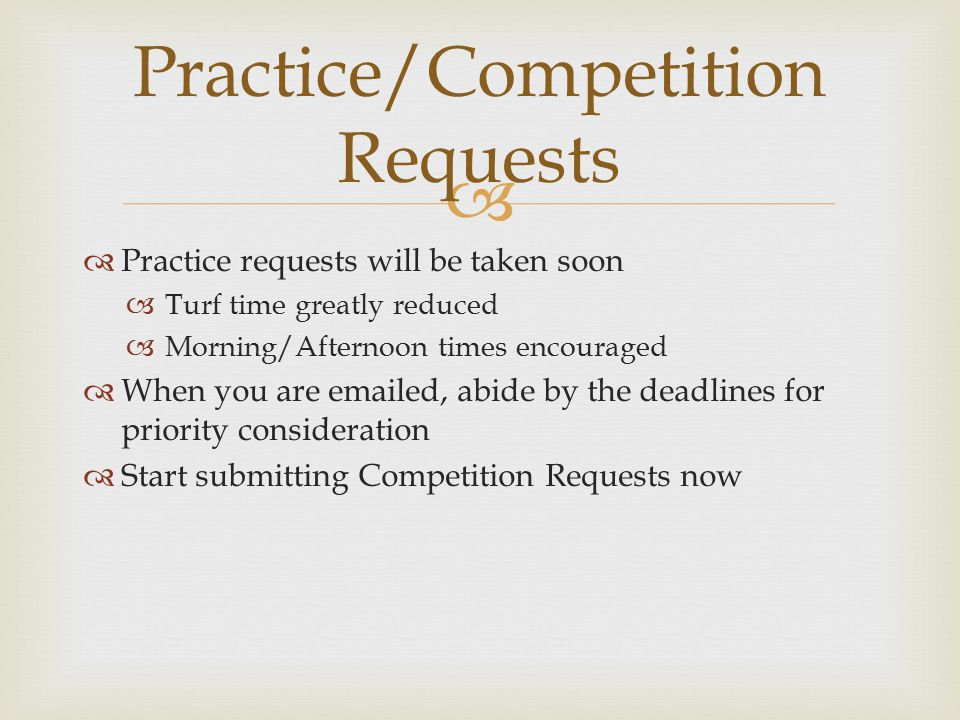   Practice requests will be taken soon  Turf time greatly reduced  Morning/Afternoon times encouraged  When you are emailed, abide by the deadlines for priority consideration  Start submitting Competition Requests now Practice/Competition Requests
