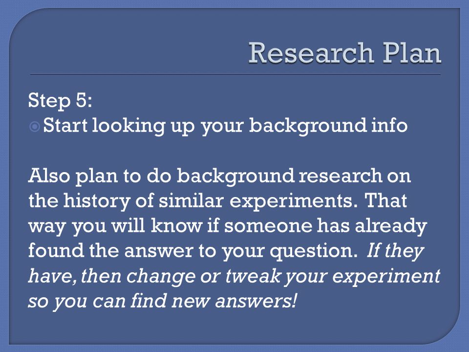 Step 5:  Start looking up your background info Also plan to do background research on the history of similar experiments.