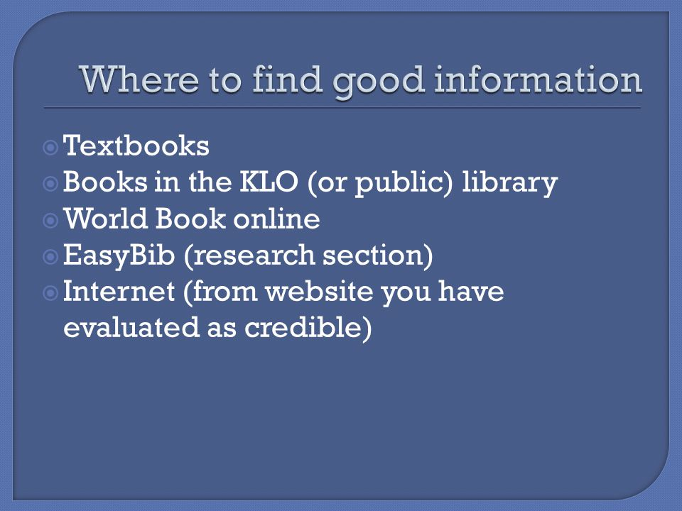  Textbooks  Books in the KLO (or public) library  World Book online  EasyBib (research section)  Internet (from website you have evaluated as credible)