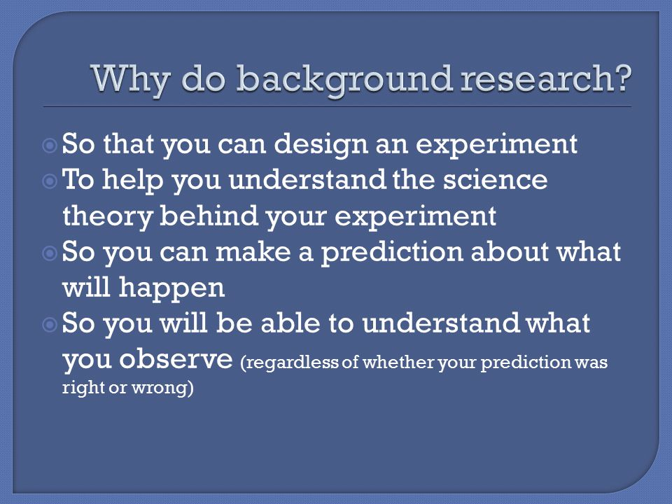  So that you can design an experiment  To help you understand the science theory behind your experiment  So you can make a prediction about what will happen  So you will be able to understand what you observe (regardless of whether your prediction was right or wrong)