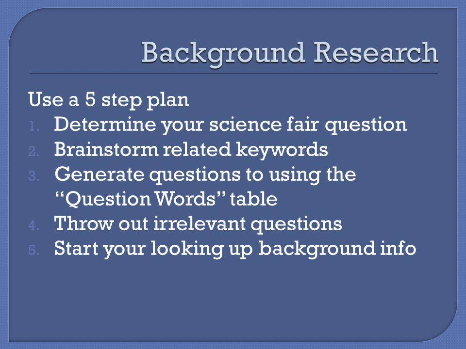 Use a 5 step plan 1. Determine your science fair question 2.