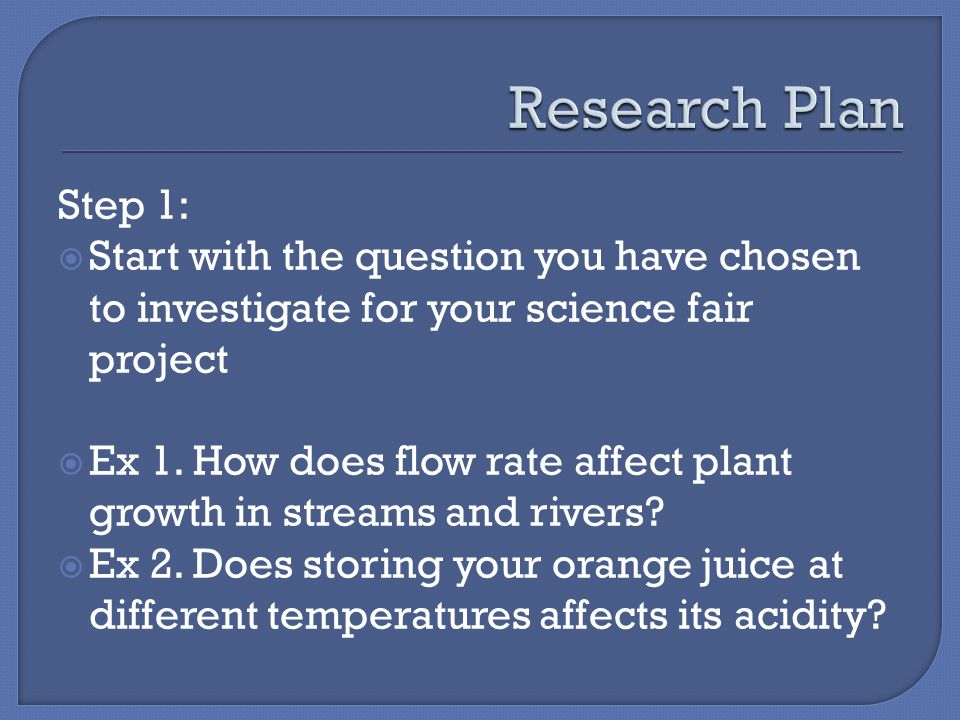 Step 1:  Start with the question you have chosen to investigate for your science fair project  Ex 1.