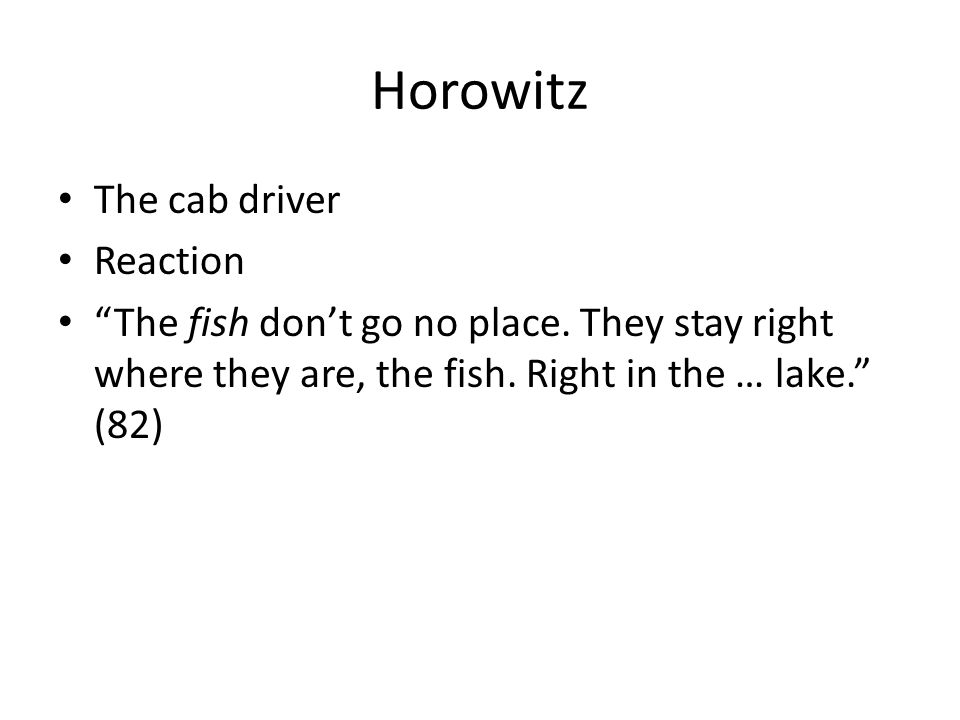"Horowitz The cab driver Reaction ""The fish don't go no place. They stay right where they are, the fish. Right in the … lake."" (82)"