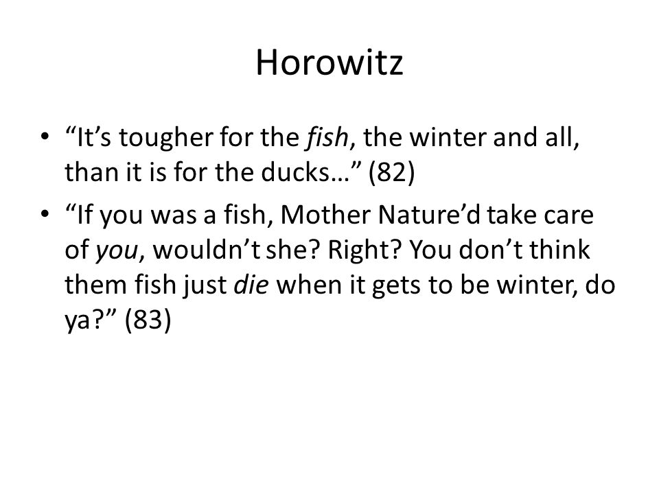 "Horowitz ""It's tougher for the fish, the winter and all, than it is for the ducks…"" (82) ""If you was a fish, Mother Nature'd take care of you, wouldn'"