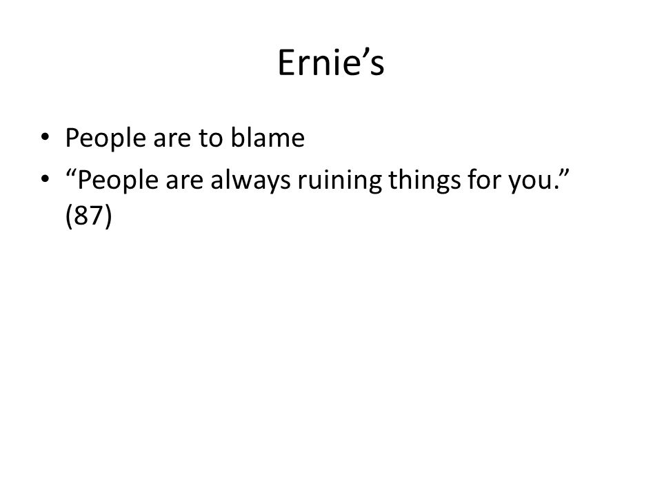 "Ernie's People are to blame ""People are always ruining things for you."" (87)"