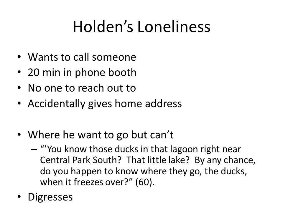 Holden's Loneliness Wants to call someone 20 min in phone booth No one to reach out to Accidentally gives home address Where he want to go but can't –