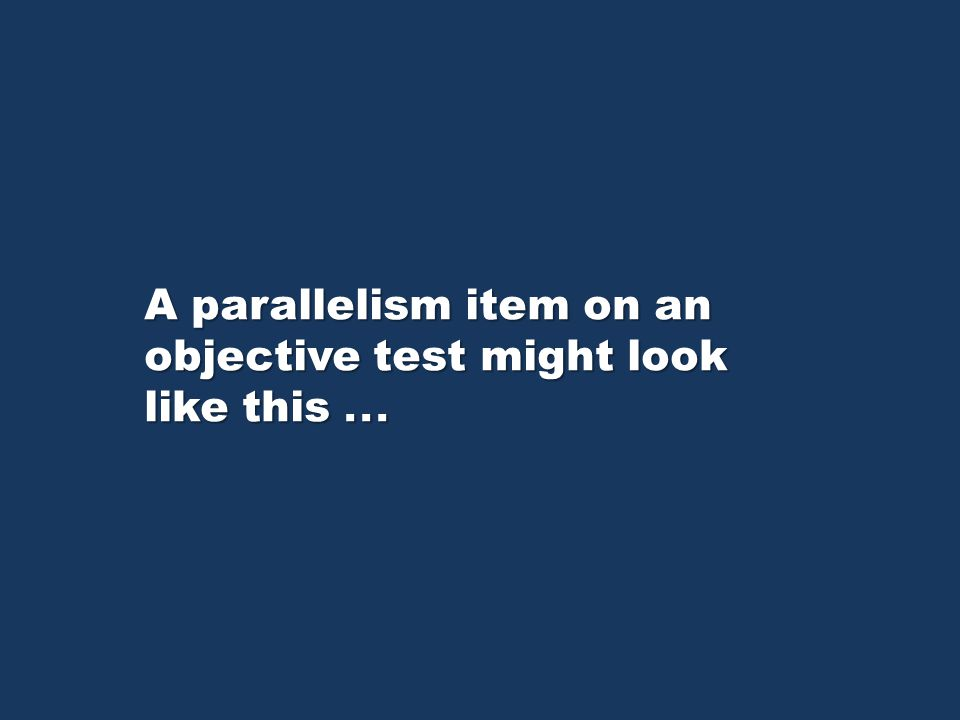 A parallelism item on an objective test might look like this...