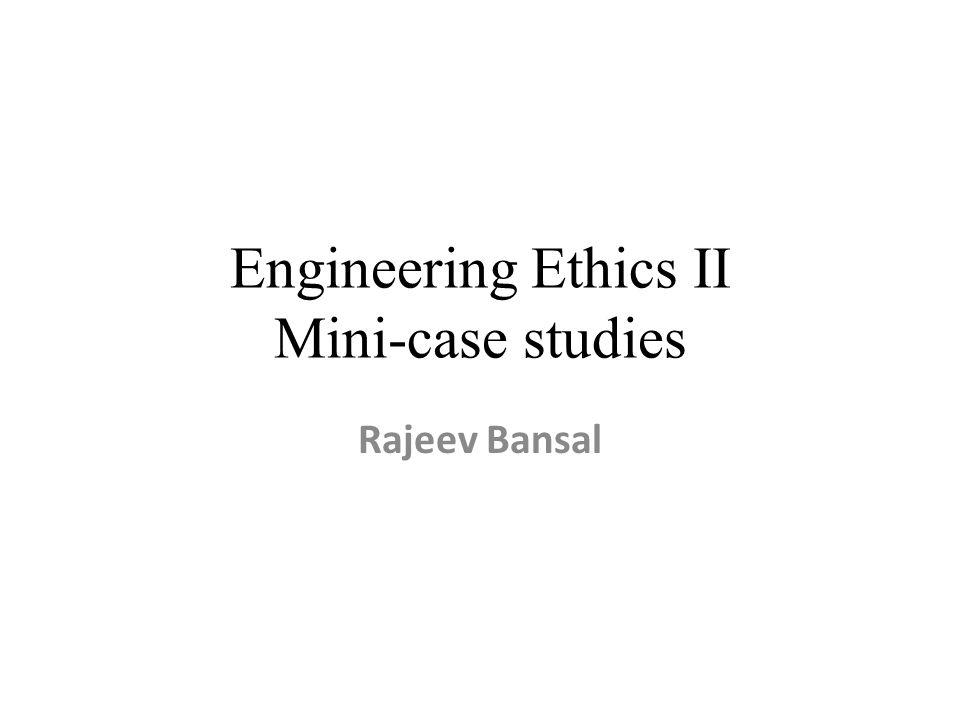 Engineering Ethics II Mini-case studies Rajeev Bansal