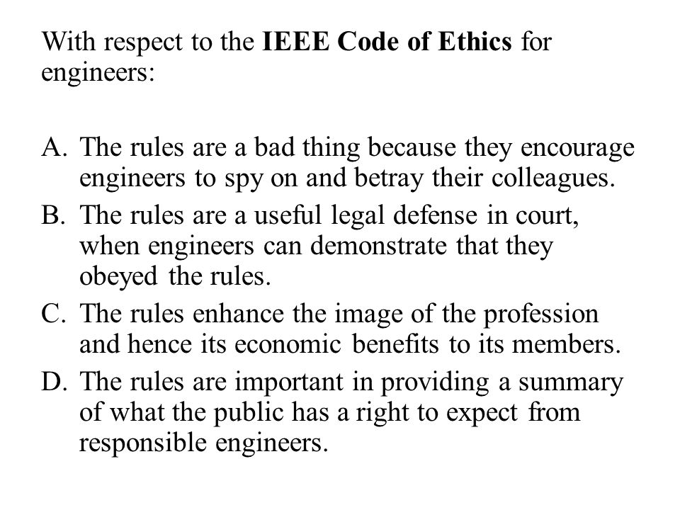 With respect to the IEEE Code of Ethics for engineers: A.The rules are a bad thing because they encourage engineers to spy on and betray their colleag