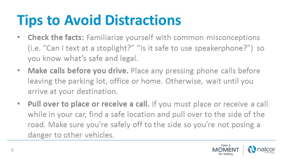 """Tips to Avoid Distractions Check the facts: Familiarize yourself with common misconceptions (i.e. """"Can I text at a stoplight?"""" """"Is it safe to use spea"""
