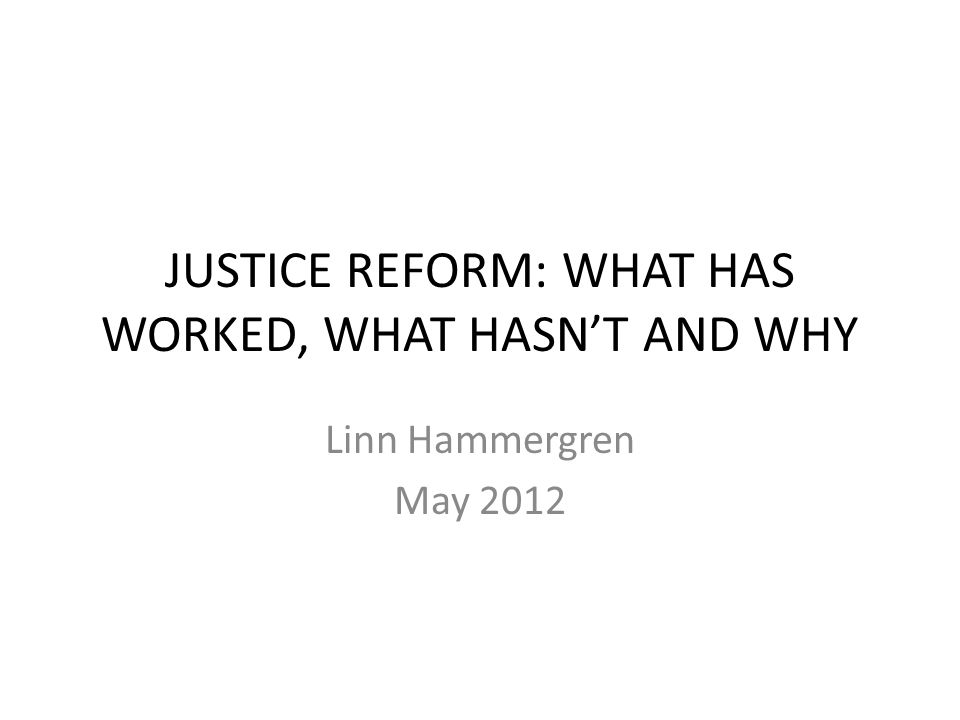 JUSTICE REFORM: WHAT HAS WORKED, WHAT HASN'T AND WHY Linn Hammergren May 2012