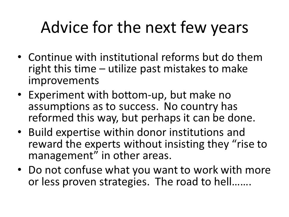 Advice for the next few years Continue with institutional reforms but do them right this time – utilize past mistakes to make improvements Experiment with bottom-up, but make no assumptions as to success.