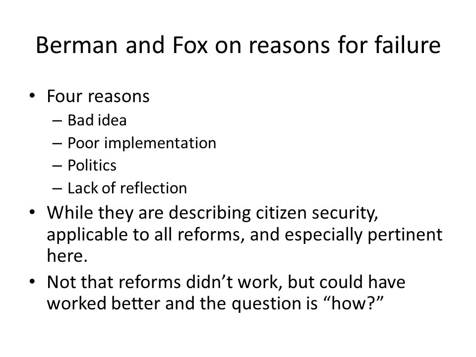 Berman and Fox on reasons for failure Four reasons – Bad idea – Poor implementation – Politics – Lack of reflection While they are describing citizen security, applicable to all reforms, and especially pertinent here.