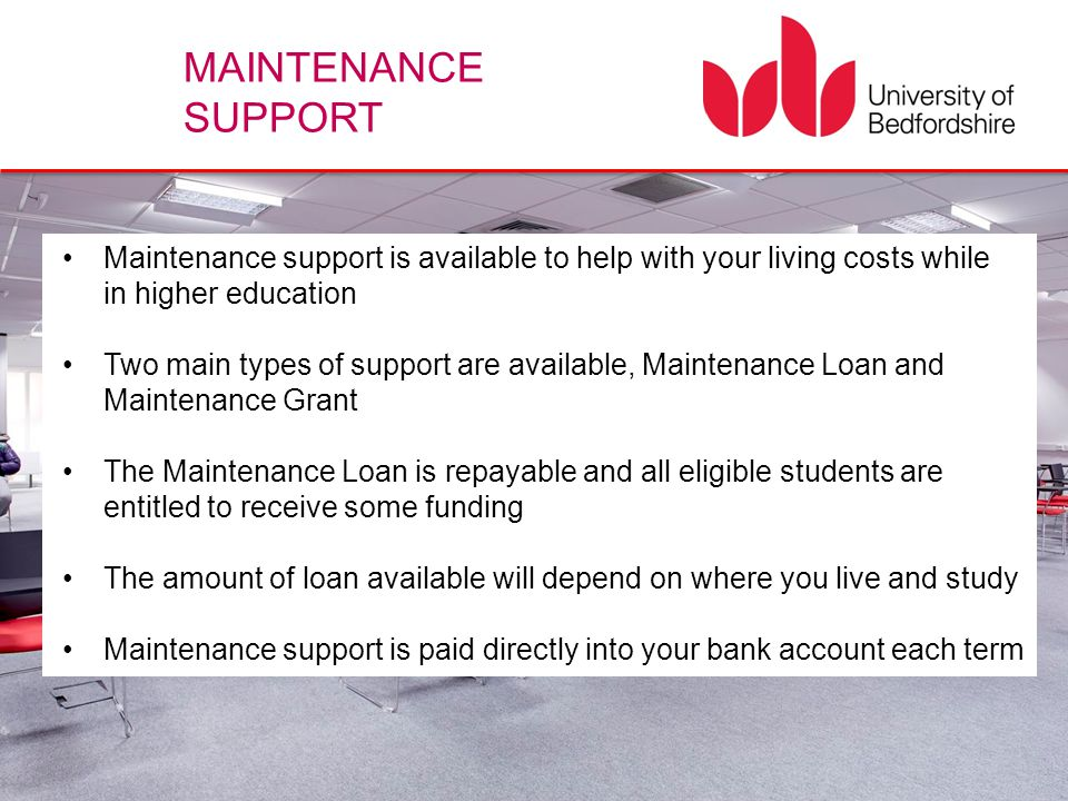 MAINTENANCE SUPPORT Maintenance support is available to help with your living costs while in higher education Two main types of support are available,