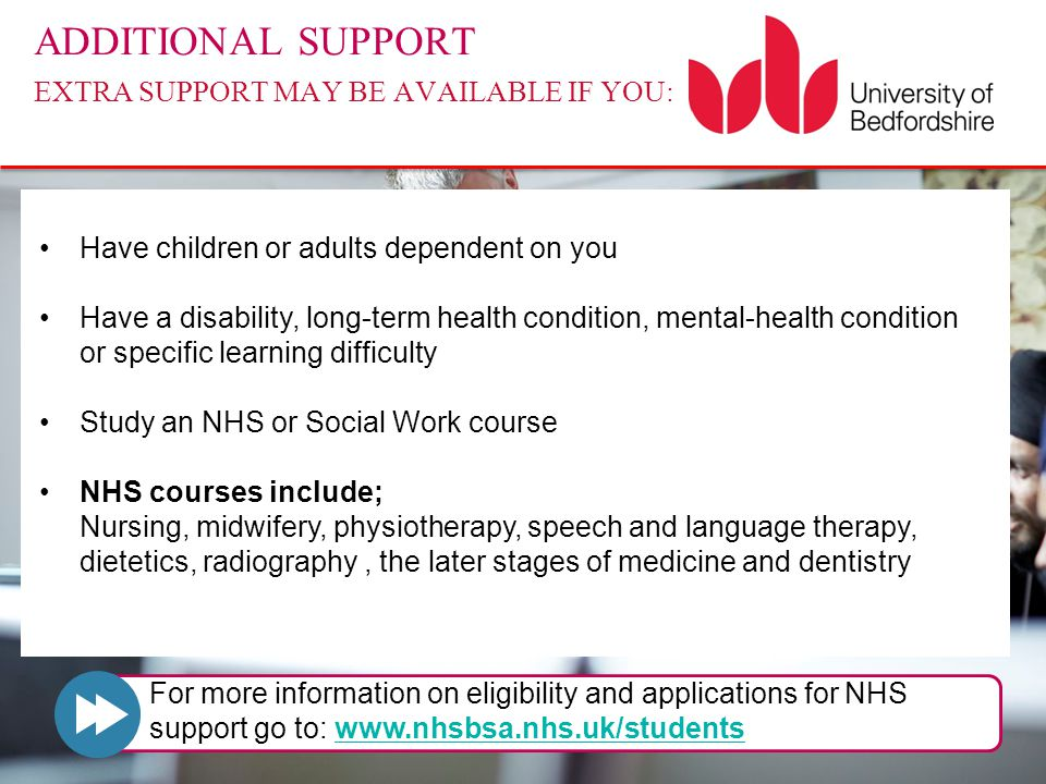 ADDITIONAL SUPPORT EXTRA SUPPORT MAY BE AVAILABLE IF YOU: Have children or adults dependent on you Have a disability, long-term health condition, mental-health condition or specific learning difficulty Study an NHS or Social Work course NHS courses include; Nursing, midwifery, physiotherapy, speech and language therapy, dietetics, radiography, the later stages of medicine and dentistry For more information on eligibility and applications for NHS support go to: www.nhsbsa.nhs.uk/studentswww.nhsbsa.nhs.uk/students