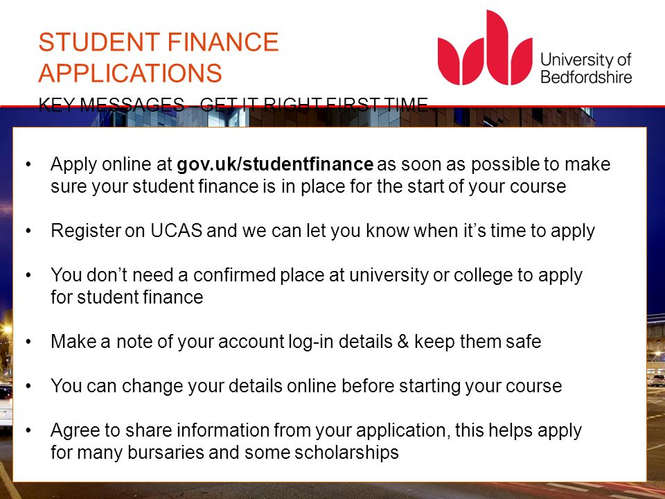 STUDENT FINANCE APPLICATIONS KEY MESSAGES –GET IT RIGHT FIRST TIME Apply online at gov.uk/studentfinance as soon as possible to make sure your student
