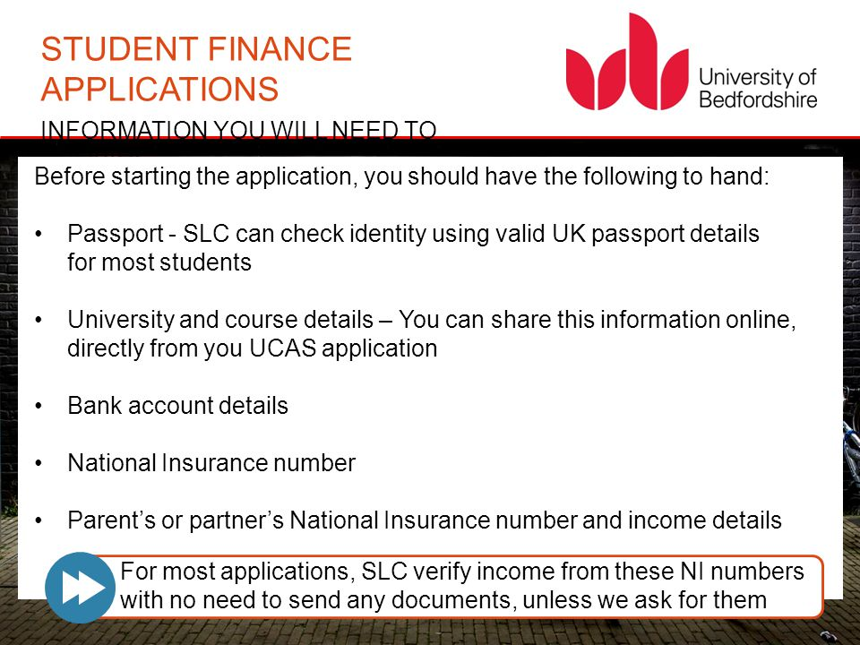STUDENT FINANCE APPLICATIONS INFORMATION YOU WILL NEED TO PROVIDE Before starting the application, you should have the following to hand: Passport - SLC can check identity using valid UK passport details for most students University and course details – You can share this information online, directly from you UCAS application Bank account details National Insurance number Parent's or partner's National Insurance number and income details For most applications, SLC verify income from these NI numbers with no need to send any documents, unless we ask for them