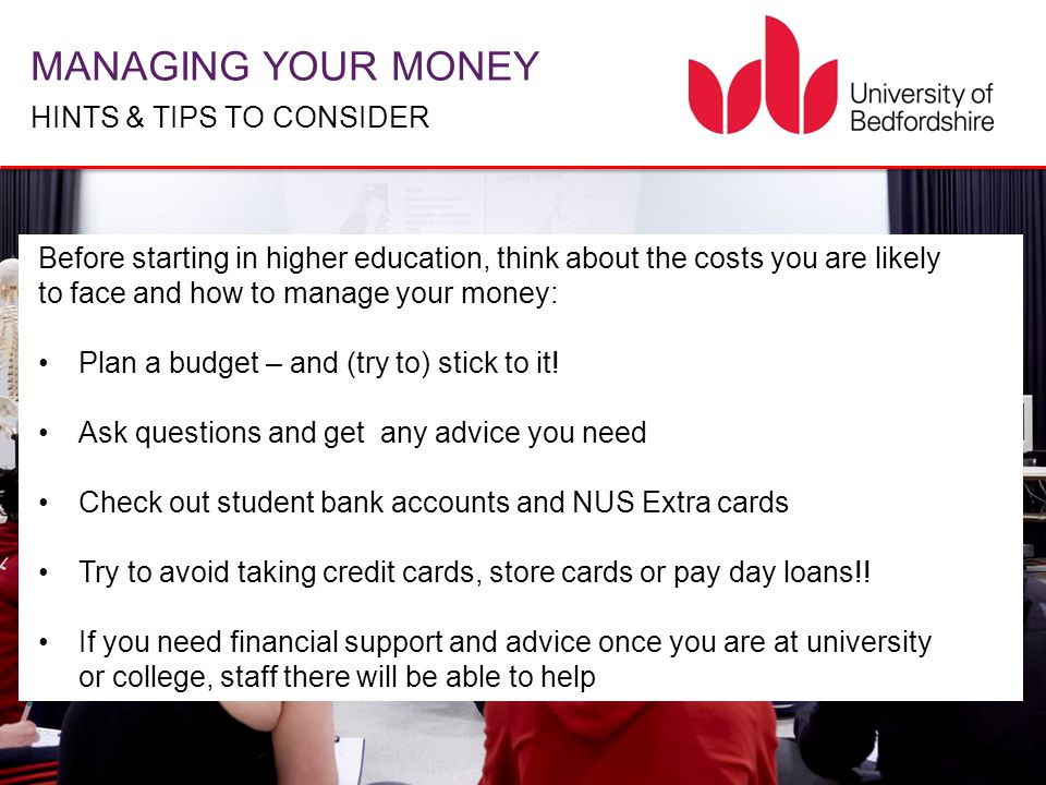MANAGING YOUR MONEY HINTS & TIPS TO CONSIDER Before starting in higher education, think about the costs you are likely to face and how to manage your money: Plan a budget – and (try to) stick to it.