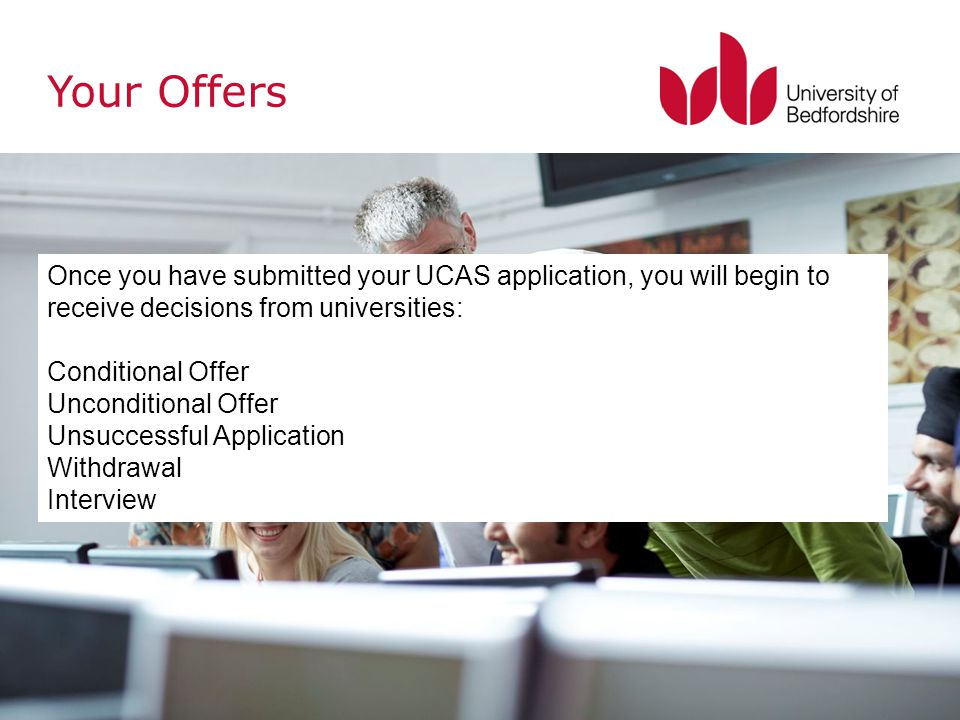 Once you have submitted your UCAS application, you will begin to receive decisions from universities: Conditional Offer Unconditional Offer Unsuccessful Application Withdrawal Interview Your Offers