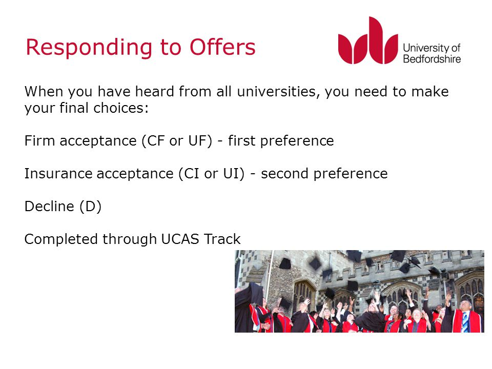 Responding to Offers When you have heard from all universities, you need to make your final choices: Firm acceptance (CF or UF) - first preference Ins