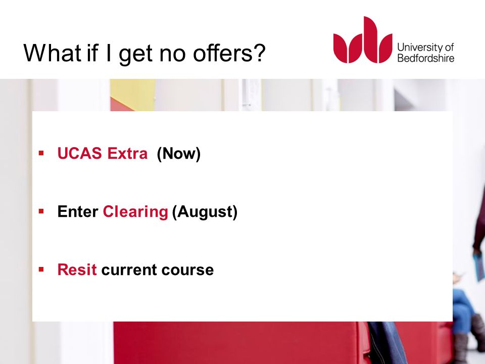 What if I get no offers?  UCAS Extra (Now)  Enter Clearing (August)  Resit current course