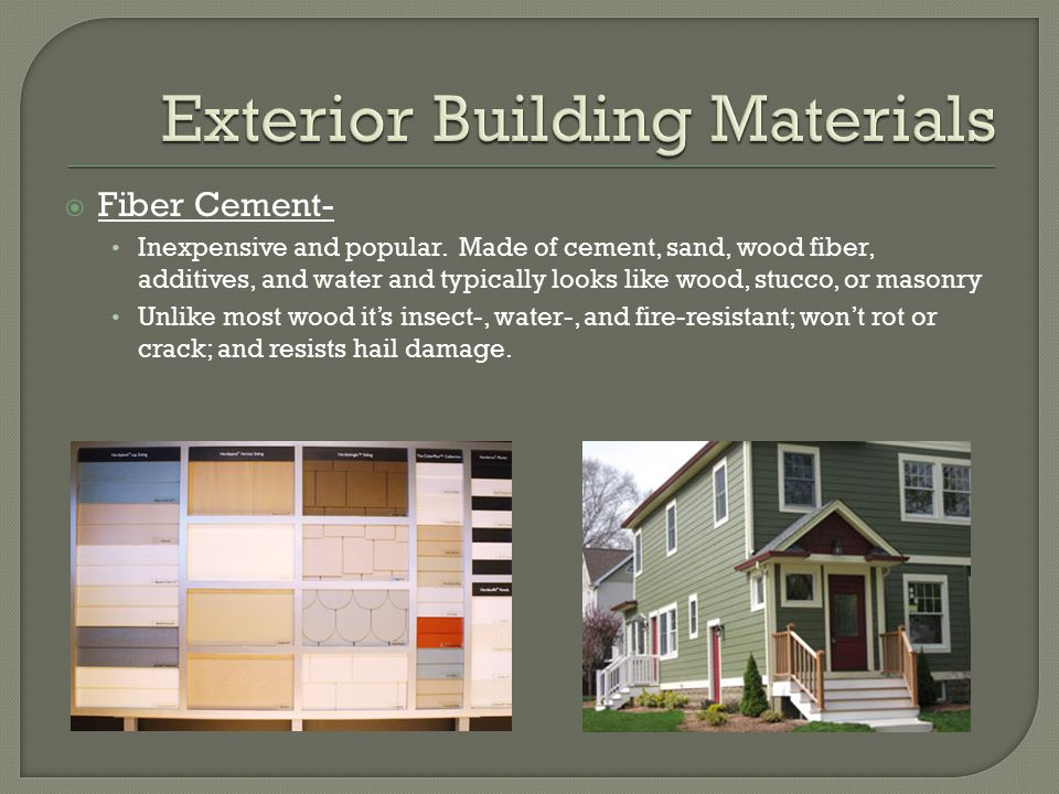  Fiber Cement- Inexpensive and popular. Made of cement, sand, wood fiber, additives, and water and typically looks like wood, stucco, or masonry Unli