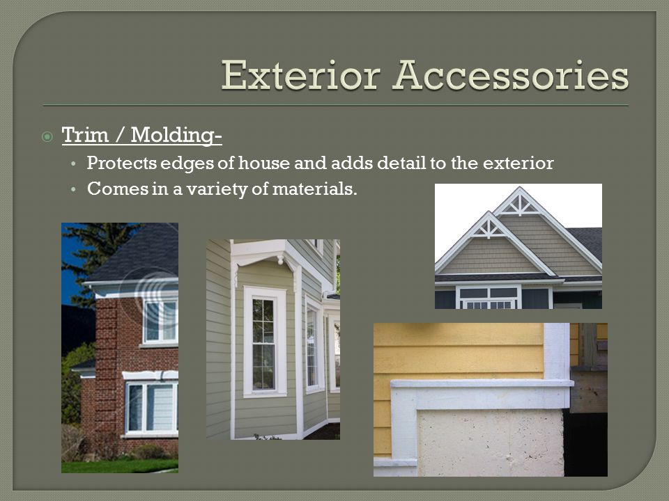  Trim / Molding- Protects edges of house and adds detail to the exterior Comes in a variety of materials.
