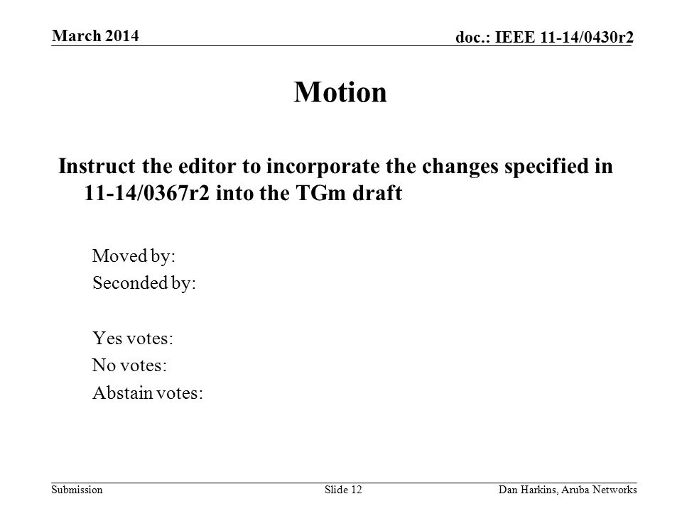 Submission doc.: IEEE 11-14/0430r2 Motion Instruct the editor to incorporate the changes specified in 11-14/0367r2 into the TGm draft Moved by: Seconded by: Yes votes: No votes: Abstain votes: Slide 12Dan Harkins, Aruba Networks March 2014