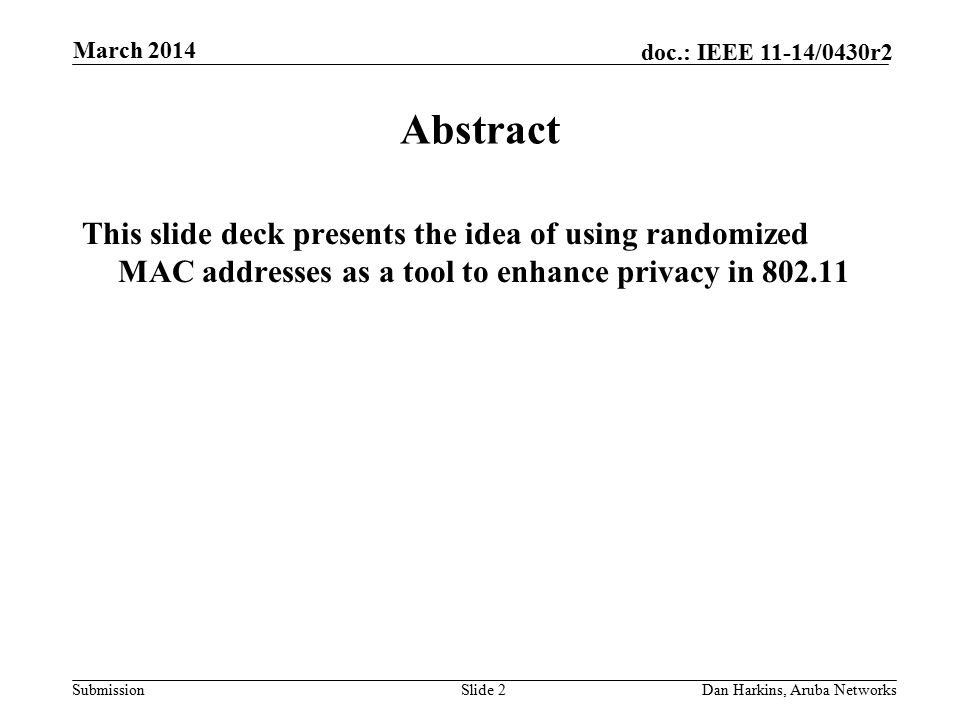 Submission doc.: IEEE 11-14/0430r2 March 2014 Dan Harkins, Aruba NetworksSlide 2 Abstract This slide deck presents the idea of using randomized MAC addresses as a tool to enhance privacy in 802.11