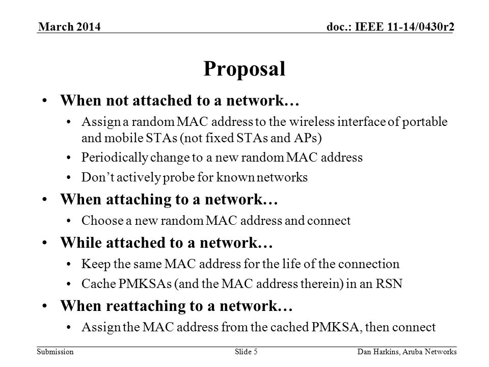 Submission doc.: IEEE 11-14/0430r2March 2014 Dan Harkins, Aruba NetworksSlide 5 Proposal When not attached to a network… Assign a random MAC address to the wireless interface of portable and mobile STAs (not fixed STAs and APs) Periodically change to a new random MAC address Don't actively probe for known networks When attaching to a network… Choose a new random MAC address and connect While attached to a network… Keep the same MAC address for the life of the connection Cache PMKSAs (and the MAC address therein) in an RSN When reattaching to a network… Assign the MAC address from the cached PMKSA, then connect