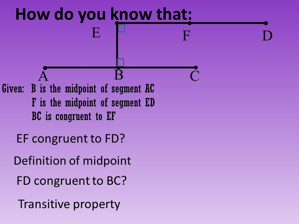 How do you know that: Definition of midpoint FD congruent to BC? Transitive property EF congruent to FD? C B A DF E Given: B is the midpoint of segmen