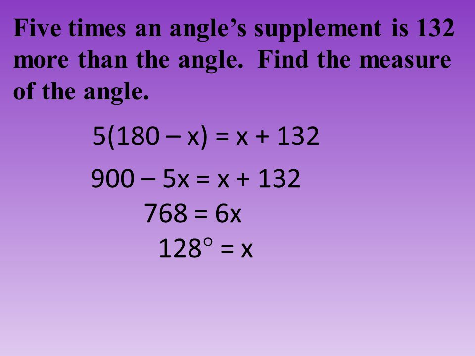 Five times an angle's supplement is 132 more than the angle. Find the measure of the angle. 5(180 – x) = x + 132 900 – 5x = x + 132 768 = 6x 128  = x