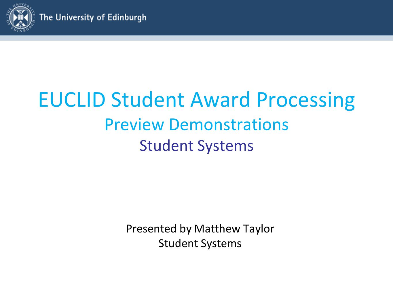 EUCLID Student Award Processing Preview Demonstrations Student Systems Presented by Matthew Taylor Student Systems
