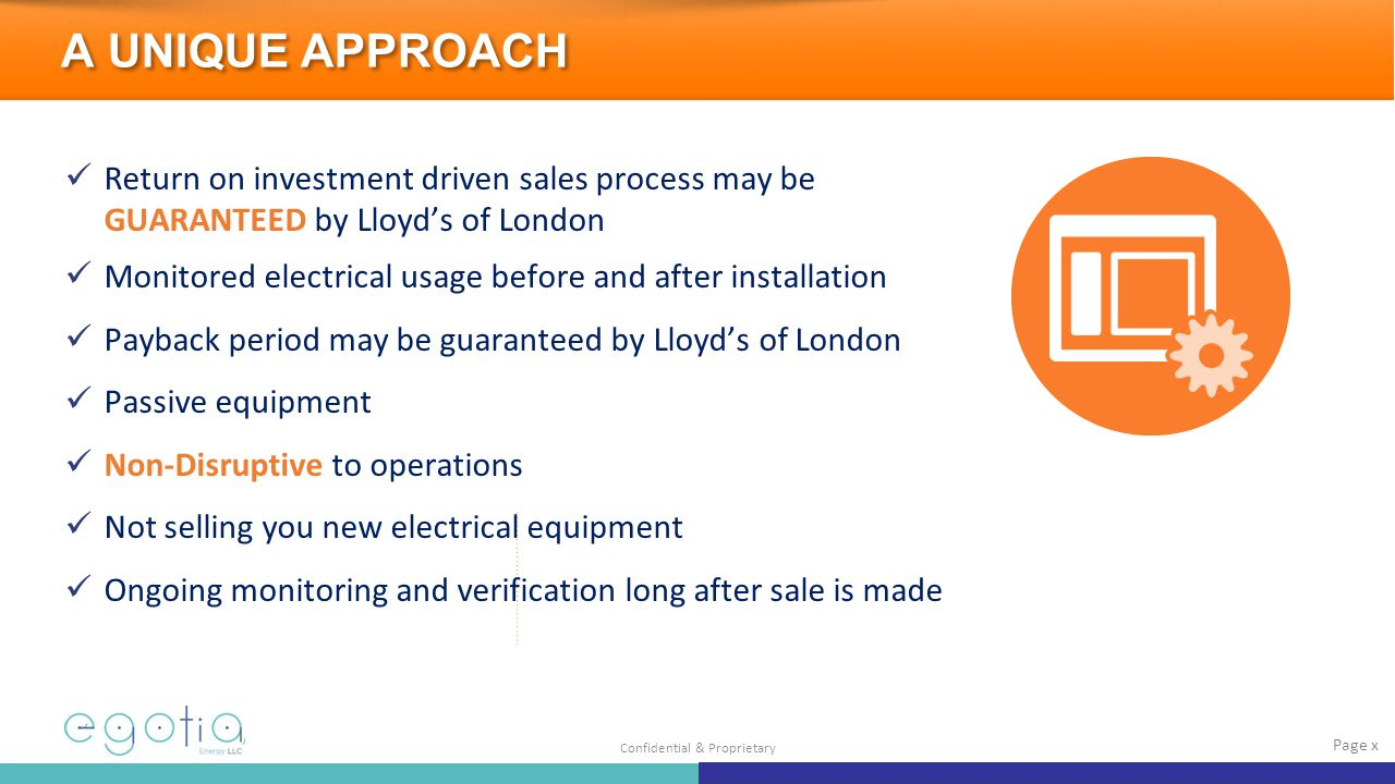 Confidential & Proprietary Return on investment driven sales process may be GUARANTEED by Lloyd's of London Monitored electrical usage before and after installation Payback period may be guaranteed by Lloyd's of London Passive equipment Non-Disruptive to operations Not selling you new electrical equipment Ongoing monitoring and verification long after sale is made Page x A UNIQUE APPROACH
