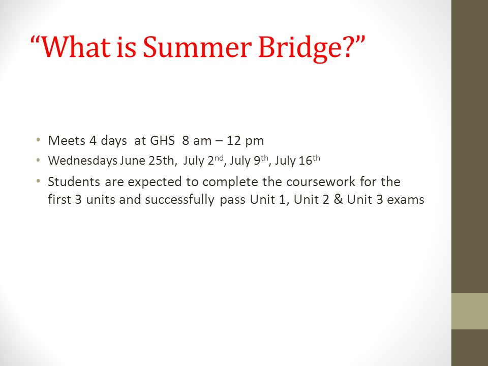 What is Summer Bridge? Meets 4 days at GHS 8 am – 12 pm Wednesdays June 25th, July 2 nd, July 9 th, July 16 th Students are expected to complete the coursework for the first 3 units and successfully pass Unit 1, Unit 2 & Unit 3 exams