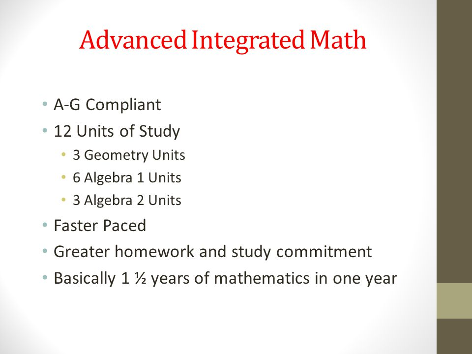 Advanced Integrated Math A-G Compliant 12 Units of Study 3 Geometry Units 6 Algebra 1 Units 3 Algebra 2 Units Faster Paced Greater homework and study