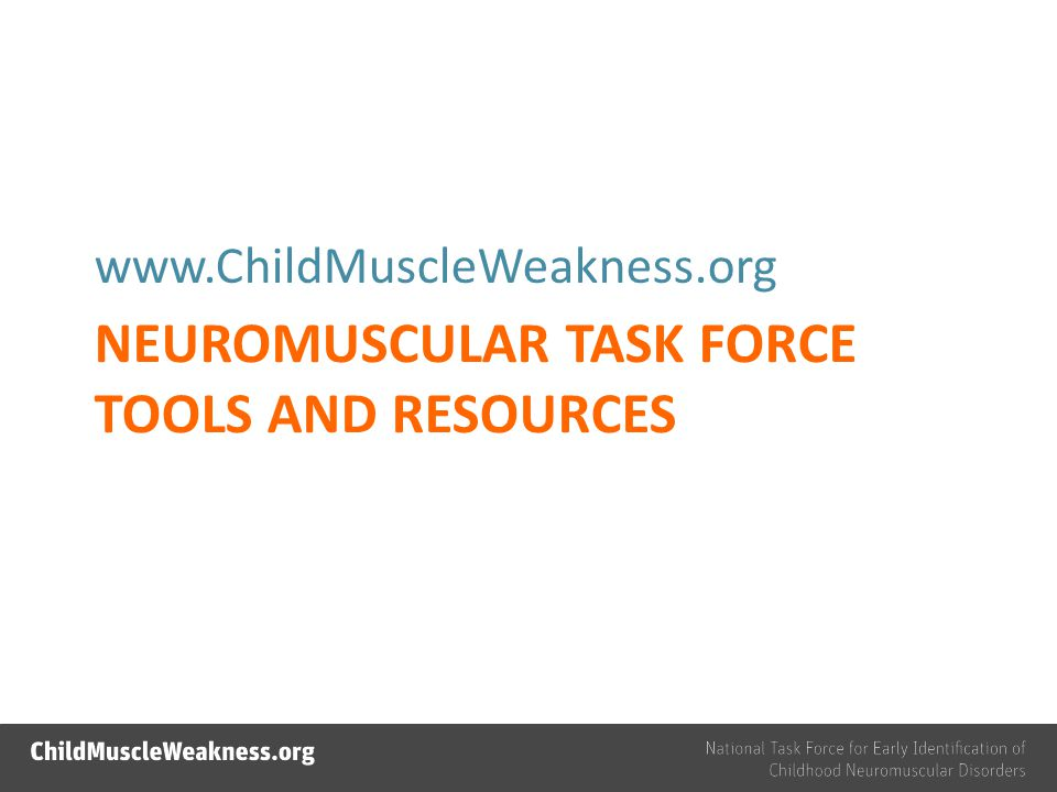 NEUROMUSCULAR TASK FORCE TOOLS AND RESOURCES www.ChildMuscleWeakness.org